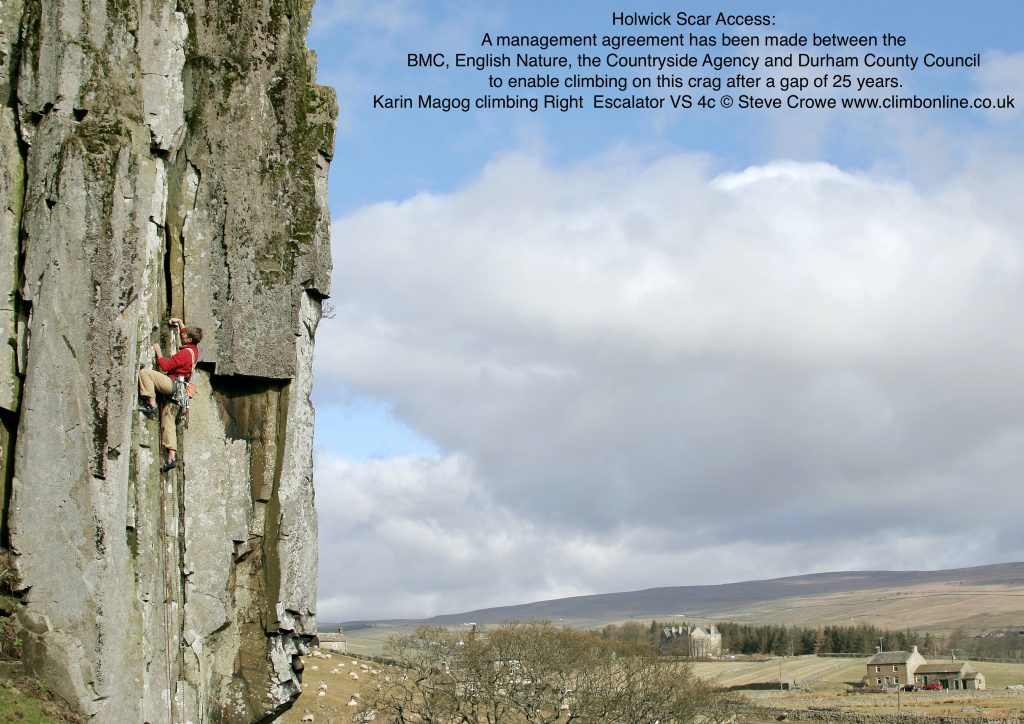 Holwick Scar Access A management agreement has been made between the BMC, English Nature, the Countryside Agency and Durham County Council to enable climbing on this crag after a gap of 25 years. Photo of Karin Magog climbing Right  Escalator VS 4c © Steve Crowe